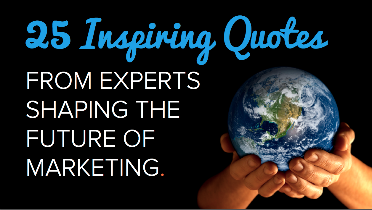 Inspirational Uplifting Quotes 25 Inspiring Quotes From Experts Shaping The Future Of Marketing