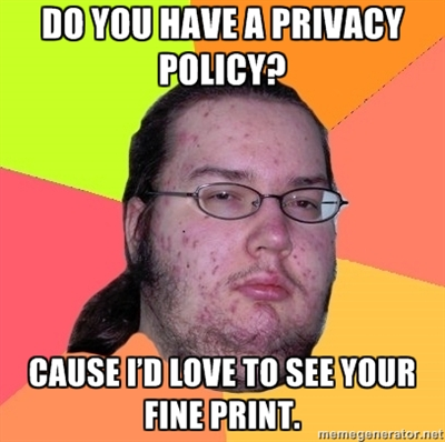 Do you have a privacy policy? Cause I'd love to see your fine print.