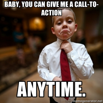 Baby, you can give me a call-to-action anytime.
