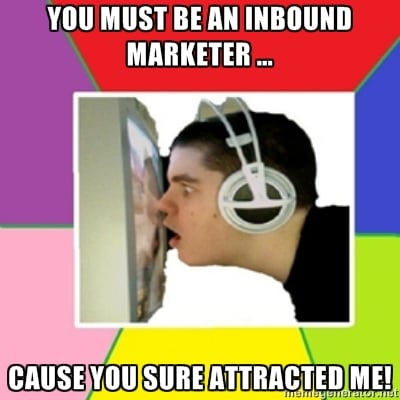 You must be an inbound marketer … cause you sure attracted me!