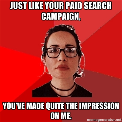 Just like your paid search campaign, you've made quite the impression on me.