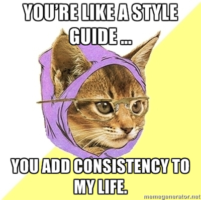 You're like a style guide... you add consistency to my life.