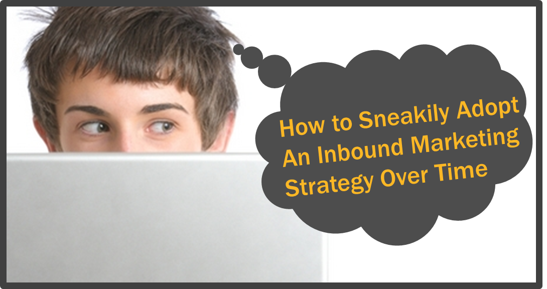 sneakily adopt inbound marketing strategy over time