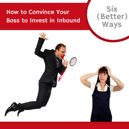 6 Ways to Convince Your Boss to Invest in Inbound