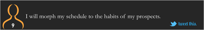 I will morph my schedule to the habits of my prospects.