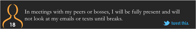 In meetings with my peers or bosses, I will be fully present and will not look at my emails or texts until breaks.
