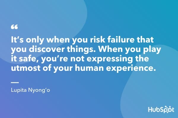 """It's only when you risk failure that you discover things. When you play it safe, you're not expressing the utmost of your human experience."" ― Lupita Nyong'o"