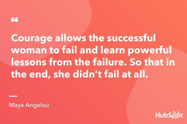"""Courage allows the successful woman to fail and learn powerful lessons from the failure. So that in the end, she didn't fail at all."" ― Maya Angelou"