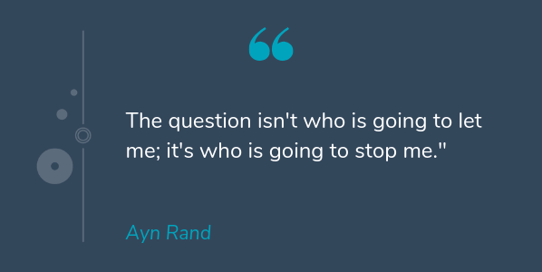 Ayn Rand most famous quote that says The question isn't who is going to let me; it's who is going to stop me
