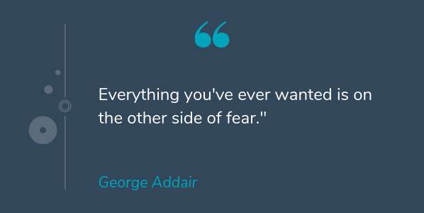 George Addair most famous quote that says Everything you've ever wanted is on the other side of fear