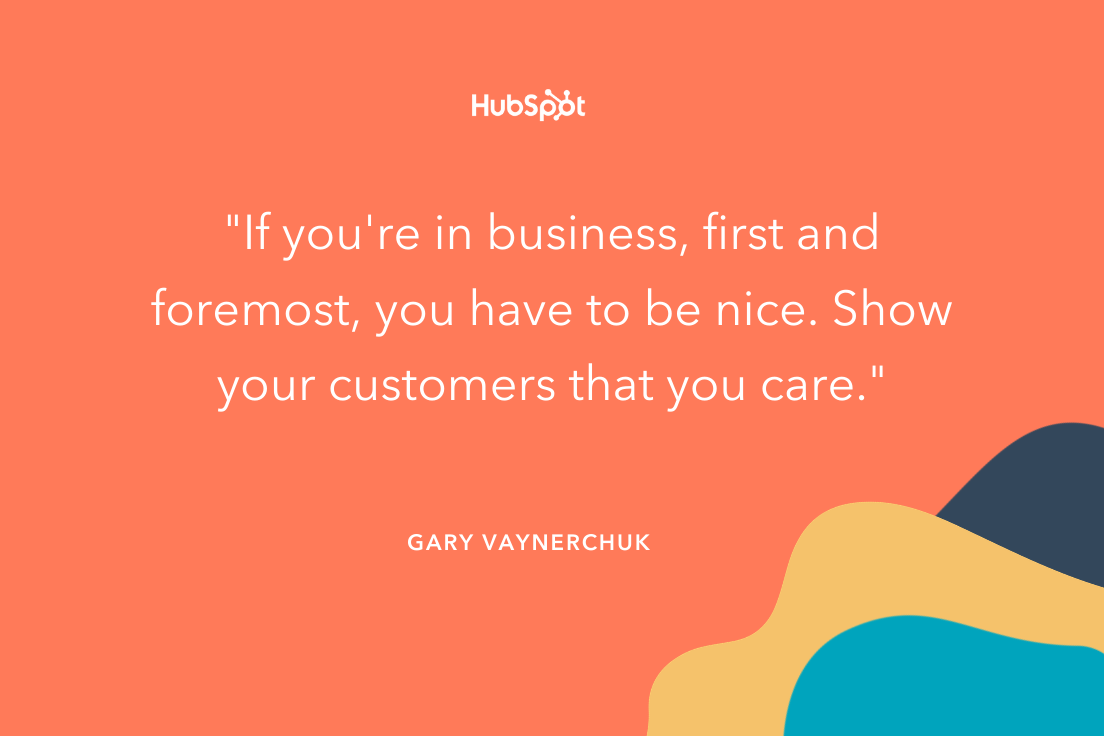 """""""If you're in business, first and foremost, you have to be nice. Show your customers that you care."""" -- Gary Vaynerchuk"""