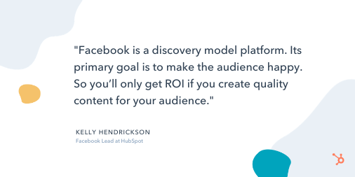 "Social Media Quote: ""Facebook is a discovery model platform. Its primary goal is to make the audience happy. So you'll only get ROI if you create quality content for your audience."" - Kelly Hendrickson, Facebook Lead at HubSpot"