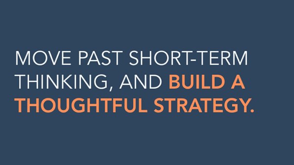 Move past short-term thinking, and build a thoughtful strategy.