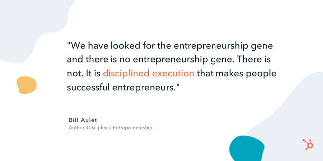 "bill aulet entrepreneur quote: ""We have looked for the entrepreneurship gene and there is no entrepreneurship gene. There is not. It is disciplined execution that makes people successful entrepreneurs."""