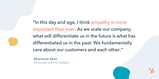 "dharmesh shah entrepreneurship quote: ""In this day and age, I think empathy is more important than ever. As we scale our company, what will differentiate us in the future is what has differentiated us in the past: We fundamentally care about our customers and each other."""