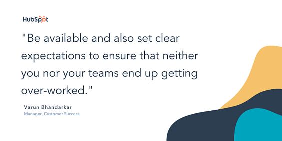 """quote snippet """"Be available and also set clear expectations to ensure that neither you nor your teams end up getting over-worked."""""""