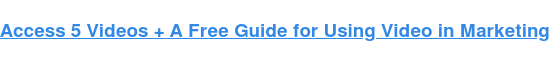 Access 5 Videos+ AFree Guidefor Using Video in Marketing