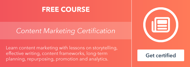Start the free Content Marketing Certification course from HubSpot Academy.