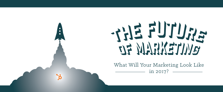 The Future of Marketing: What Will Your Marketing Look Like in 2017? [Free Guide]