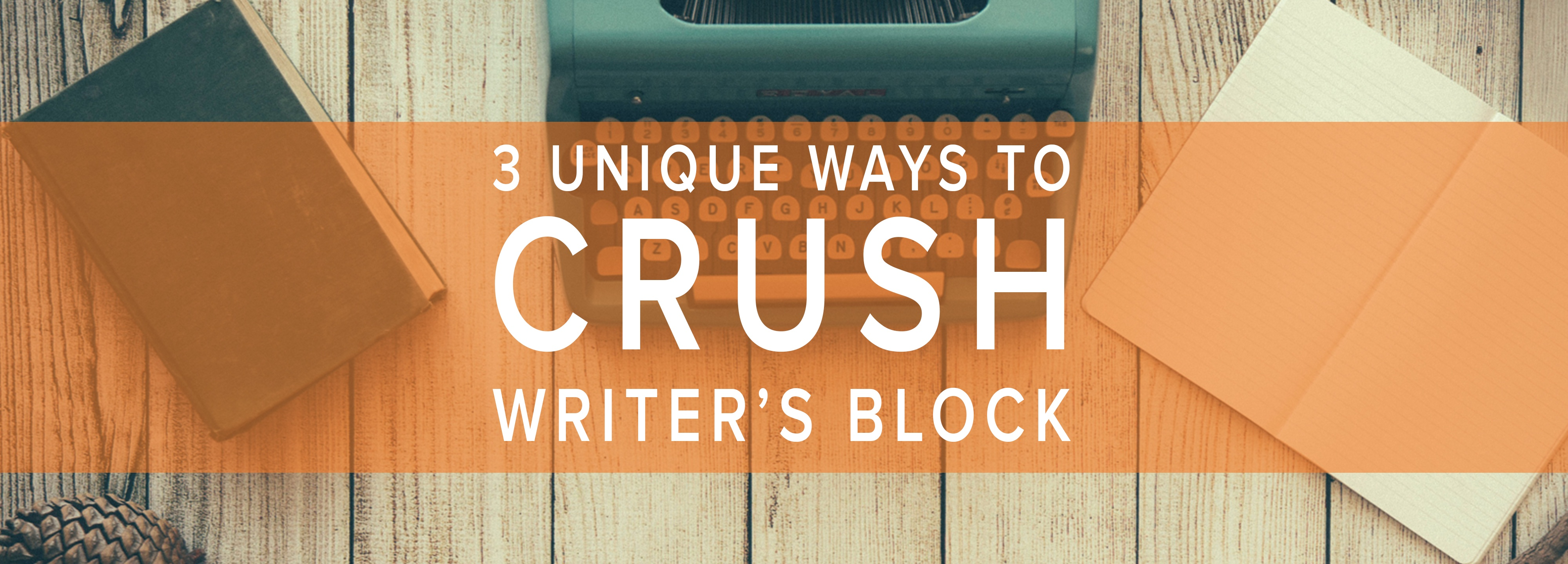 3 Unique Ways to Crush Writer's Block