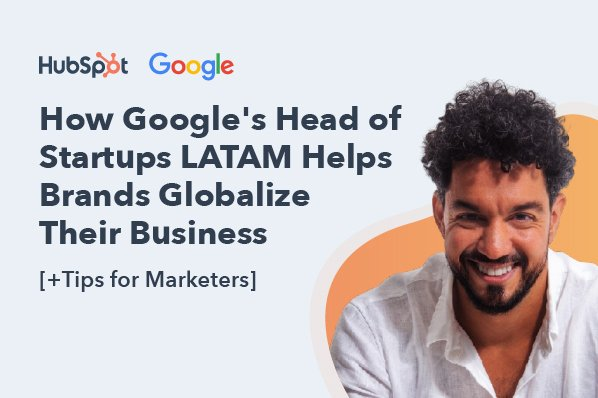 How Google's Head of Startups LATAM Helps Brands Globalize Their Business [+Tips for Marketers]